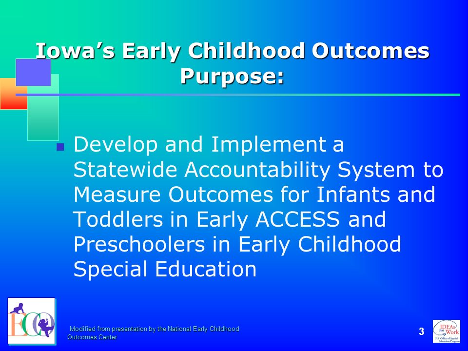 Modified from presentation by the National Early Childhood Outcomes Center 3 Iowas Early Childhood Outcomes Purpose: Develop and Implement a Statewide