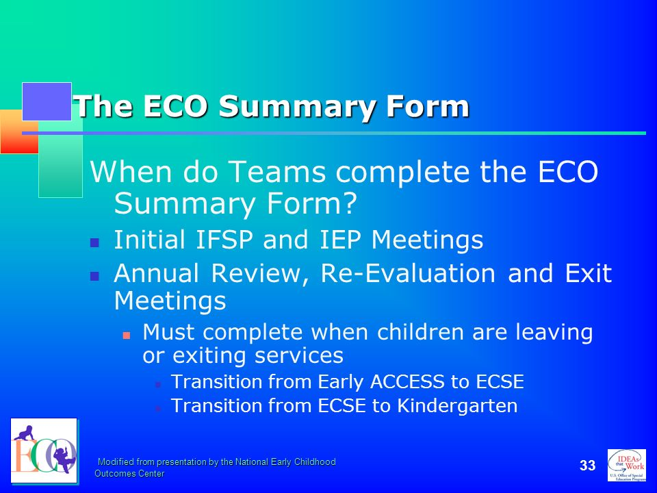 Modified from presentation by the National Early Childhood Outcomes Center 33 The ECO Summary Form When do Teams complete the ECO Summary Form? Initia