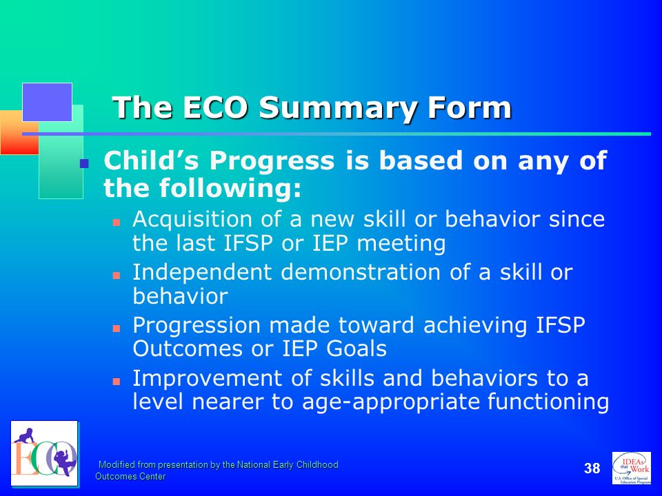 Modified from presentation by the National Early Childhood Outcomes Center 38 The ECO Summary Form Childs Progress is based on any of the following: A