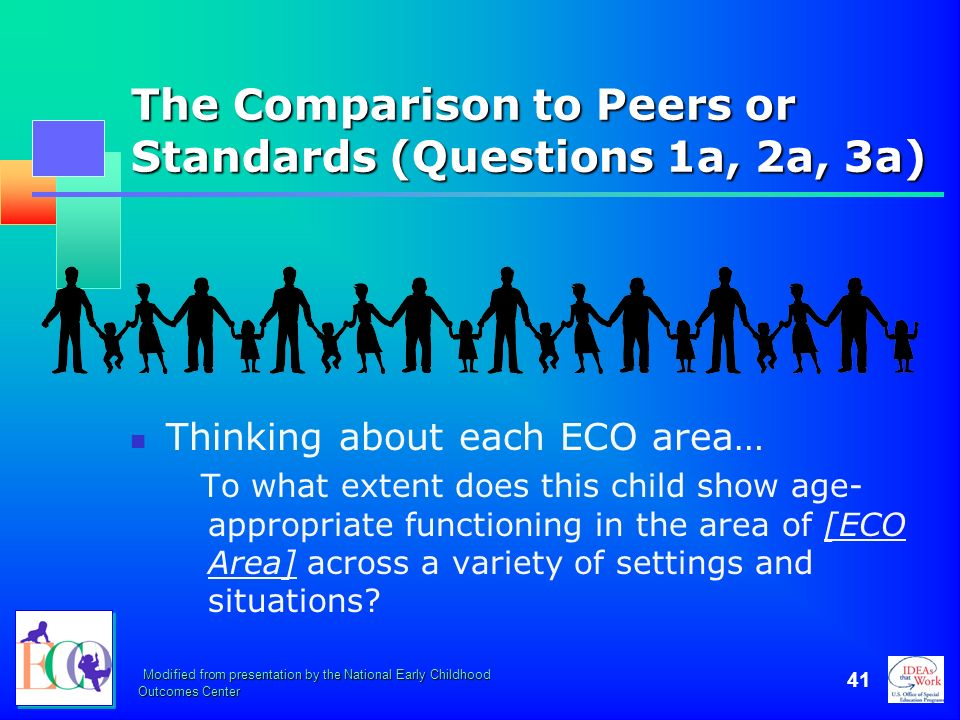 Modified from presentation by the National Early Childhood Outcomes Center 41 The Comparison to Peers or Standards (Questions 1a, 2a, 3a) Thinking abo