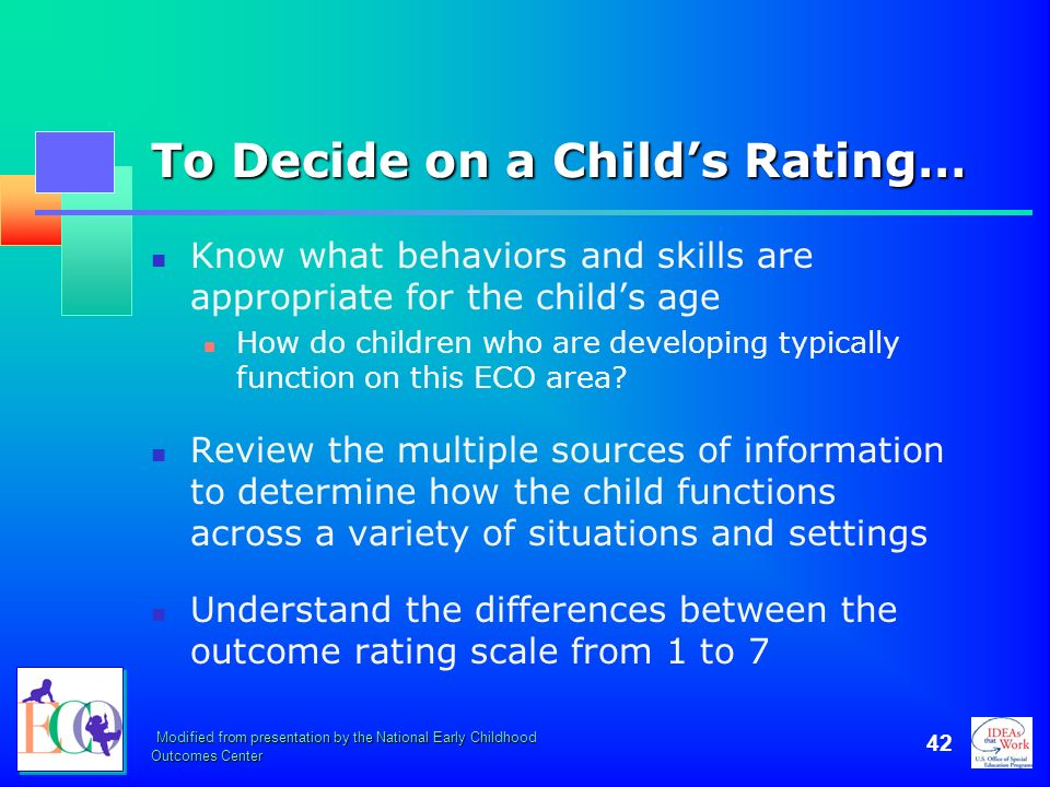 Modified from presentation by the National Early Childhood Outcomes Center 42 To Decide on a Childs Rating… Know what behaviors and skills are appropr