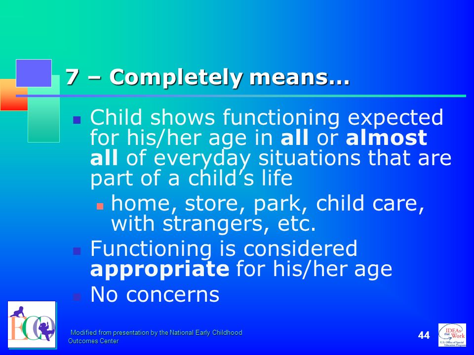 Modified from presentation by the National Early Childhood Outcomes Center 44 7 – Completely means… Child shows functioning expected for his/her age i
