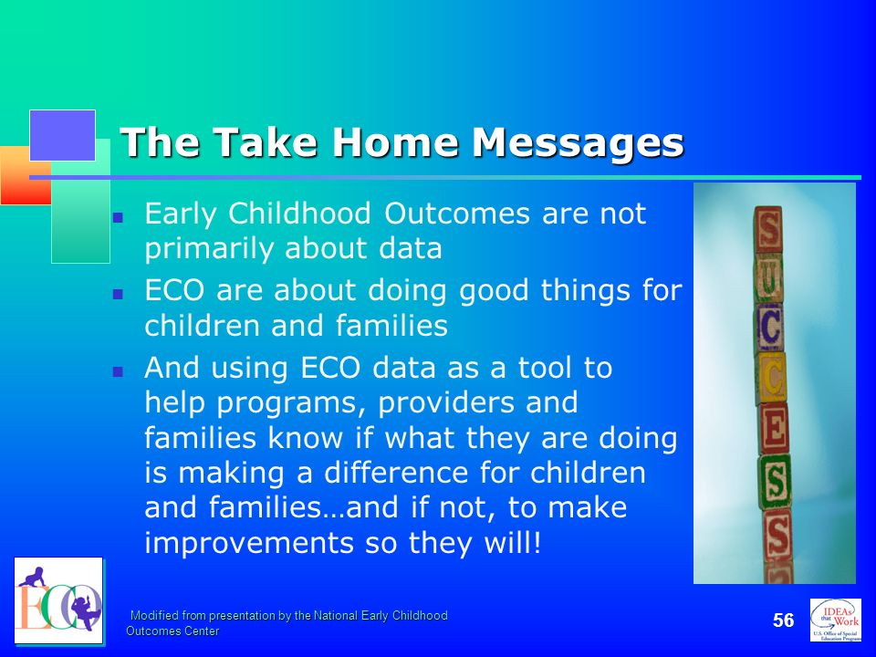 Modified from presentation by the National Early Childhood Outcomes Center 56 The Take Home Messages Early Childhood Outcomes are not primarily about