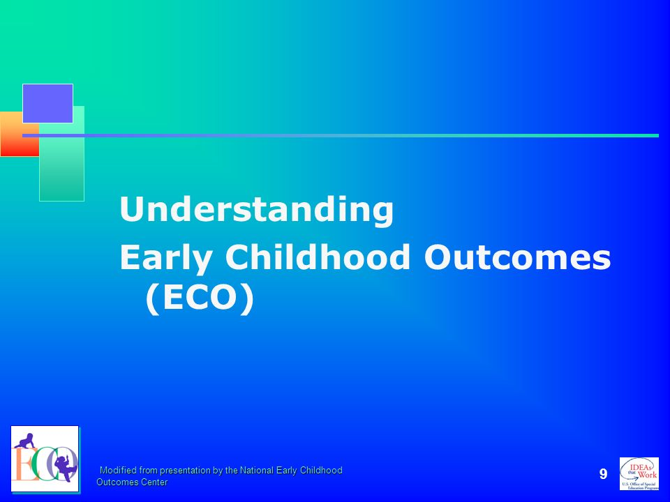 Modified from presentation by the National Early Childhood Outcomes Center 9 Understanding Early Childhood Outcomes (ECO)