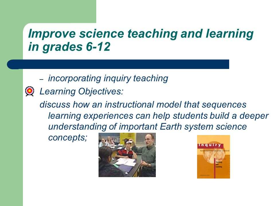 Improve science teaching and learning in grades 6-12 – incorporating inquiry teaching Learning Objectives: discuss how an instructional model that sequences learning experiences can help students build a deeper understanding of important Earth system science concepts;