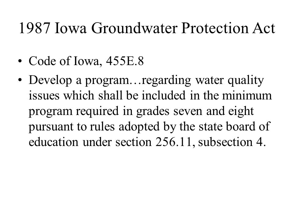 1987 Iowa Groundwater Protection Act Code of Iowa, 455E.8 Develop a program…regarding water quality issues which shall be included in the minimum program required in grades seven and eight pursuant to rules adopted by the state board of education under section 256.11, subsection 4.