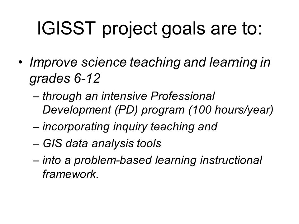 IGISST project goals are to: Improve science teaching and learning in grades 6-12 –t–through an intensive Professional Development (PD) program (100 hours/year) –i–incorporating inquiry teaching and –G–GIS data analysis tools –i–into a problem-based learning instructional framework.