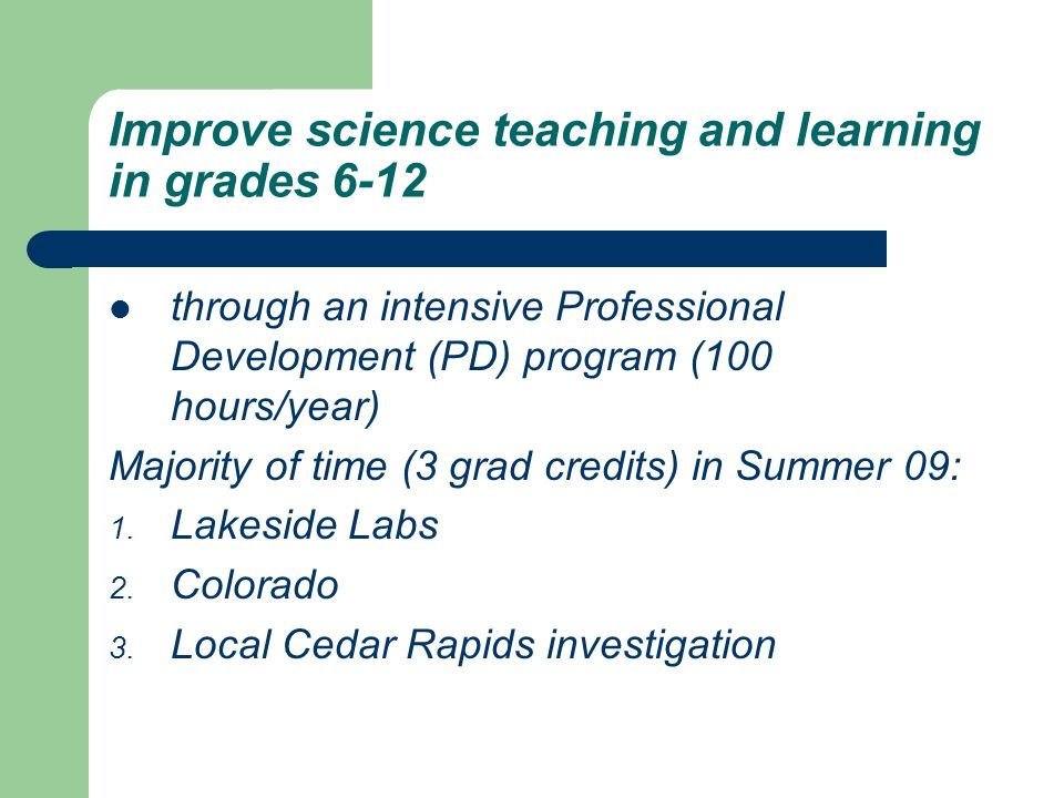 Improve science teaching and learning in grades 6-12 through an intensive Professional Development (PD) program (100 hours/year) Majority of time (3 grad credits) in Summer 09: 1.