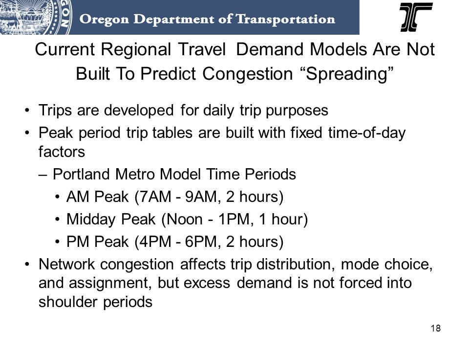 18 Current Regional Travel Demand Models Are Not Built To Predict Congestion Spreading Trips are developed for daily trip purposes Peak period trip ta