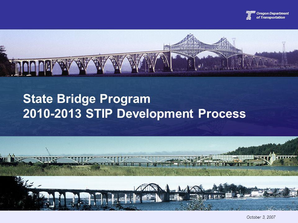 State Bridge Program 2010-2013 STIP Development Process Oregon Department of Transportation October 3, 2007
