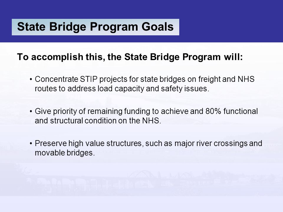 State Bridge Program Goals To accomplish this, the State Bridge Program will: Concentrate STIP projects for state bridges on freight and NHS routes to