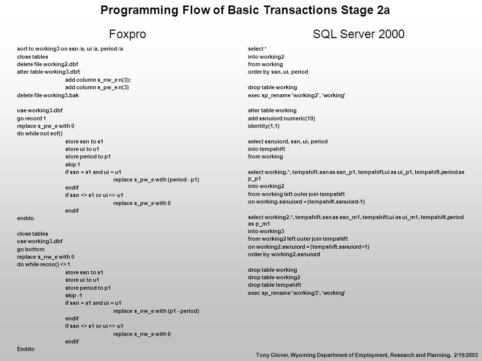 Programming Flow of Basic Transactions Stage 2a FoxproSQL Server 2000 sort to working3 on ssn /a, ui /a, period /a close tables delete file working2.dbf alter table working3.dbf; add column s_nw_e n(3); add column s_pw_e n(3) delete file working3.bak use working3.dbf go record 1 replace s_pw_e with 0 do while not eof() store ssn to s1 store ui to u1 store period to p1 skip 1 if ssn = s1 and ui = u1 replace s_pw_e with (period - p1) endif if ssn <> s1 or ui <> u1 replace s_pw_e with 0 endif enddo close tables use working3.dbf go bottom replace s_nw_e with 0 do while recno() <> 1 store ssn to s1 store ui to u1 store period to p1 skip -1 if ssn = s1 and ui = u1 replace s_nw_e with (p1 - period) endif if ssn <> s1 or ui <> u1 replace s_nw_e with 0 endif Enddo select * into working2 from working order by ssn, ui, period drop table working exec sp_rename working2 , working alter table working add ssnuiord numeric(10) identity(1,1) select ssnuiord, ssn, ui, period into tempshift from working select working.*, tempshift.ssn as ssn_p1, tempshift.ui as ui_p1, tempshift.period as p_p1 into working2 from working left outer join tempshift on working.ssnuiord = (tempshift.ssnuiord-1) select working2.*, tempshift.ssn as ssn_m1, tempshift.ui as ui_m1, tempshift.period as p_m1 into working3 from working2 left outer join tempshift on working2.ssnuiord = (tempshift.ssnuiord+1) order by working2.ssnuiord drop table working drop table working2 drop table tempshift exec sp_rename working3 , working Tony Glover, Wyoming Department of Employment, Research and Planning.