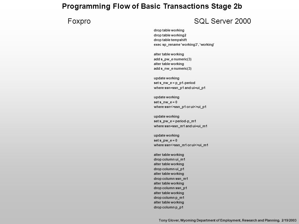 Programming Flow of Basic Transactions Stage 2b FoxproSQL Server 2000 drop table working drop table working2 drop table tempshift exec sp_rename working3 , working alter table working add s_pw_e numeric(3) alter table working add s_nw_e numeric(3) update working set s_nw_e = p_p1-period where ssn=ssn_p1 and ui=ui_p1 update working set s_nw_e = 0 where ssn<>ssn_p1 or ui<>ui_p1 update working set s_pw_e = period-p_m1 where ssn=ssn_m1 and ui=ui_m1 update working set s_pw_e = 0 where ssn<>ssn_m1 or ui<>ui_m1 alter table working drop column ui_m1 alter table working drop column ui_p1 alter table working drop column ssn_m1 alter table working drop column ssn_p1 alter table working drop column p_m1 alter table working drop column p_p1 Tony Glover, Wyoming Department of Employment, Research and Planning.