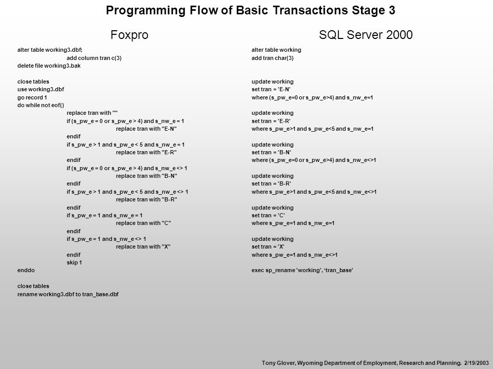 Programming Flow of Basic Transactions Stage 3 FoxproSQL Server 2000 alter table working3.dbf; add column tran c(3) delete file working3.bak close tables use working3.dbf go record 1 do while not eof() replace tran with if (s_pw_e = 0 or s_pw_e > 4) and s_nw_e = 1 replace tran with E-N endif if s_pw_e > 1 and s_pw_e < 5 and s_nw_e = 1 replace tran with E-R endif if (s_pw_e = 0 or s_pw_e > 4) and s_nw_e <> 1 replace tran with B-N endif if s_pw_e > 1 and s_pw_e 1 replace tran with B-R endif if s_pw_e = 1 and s_nw_e = 1 replace tran with C endif if s_pw_e = 1 and s_nw_e <> 1 replace tran with X endif skip 1 enddo close tables rename working3.dbf to tran_base.dbf alter table working add tran char(3) update working set tran = E-N where (s_pw_e=0 or s_pw_e>4) and s_nw_e=1 update working set tran = E-R where s_pw_e>1 and s_pw_e<5 and s_nw_e=1 update working set tran = B-N where (s_pw_e=0 or s_pw_e>4) and s_nw_e<>1 update working set tran = B-R where s_pw_e>1 and s_pw_e 1 update working set tran = C where s_pw_e=1 and s_nw_e=1 update working set tran = X where s_pw_e=1 and s_nw_e<>1 exec sp_rename working , tran_base Tony Glover, Wyoming Department of Employment, Research and Planning.