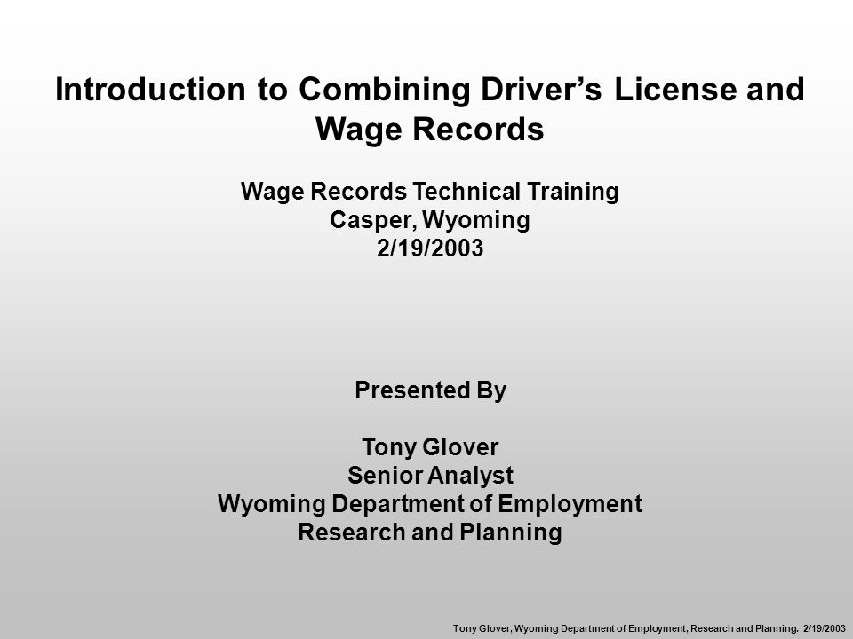 Introduction to Combining Drivers License and Wage Records Wage Records Technical Training Casper, Wyoming 2/19/2003 Presented By Tony Glover Senior Analyst Wyoming Department of Employment Research and Planning Tony Glover, Wyoming Department of Employment, Research and Planning.