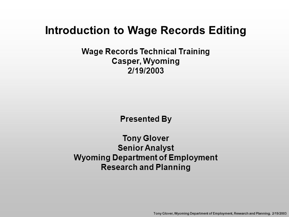 Introduction to Wage Records Editing Wage Records Technical Training Casper, Wyoming 2/19/2003 Presented By Tony Glover Senior Analyst Wyoming Department of Employment Research and Planning Tony Glover, Wyoming Department of Employment, Research and Planning.