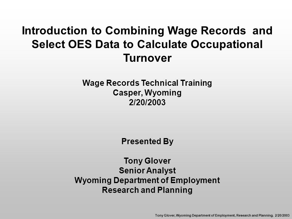 Introduction to Combining Wage Records and Select OES Data to Calculate Occupational Turnover Wage Records Technical Training Casper, Wyoming 2/20/2003 Presented By Tony Glover Senior Analyst Wyoming Department of Employment Research and Planning Tony Glover, Wyoming Department of Employment, Research and Planning.