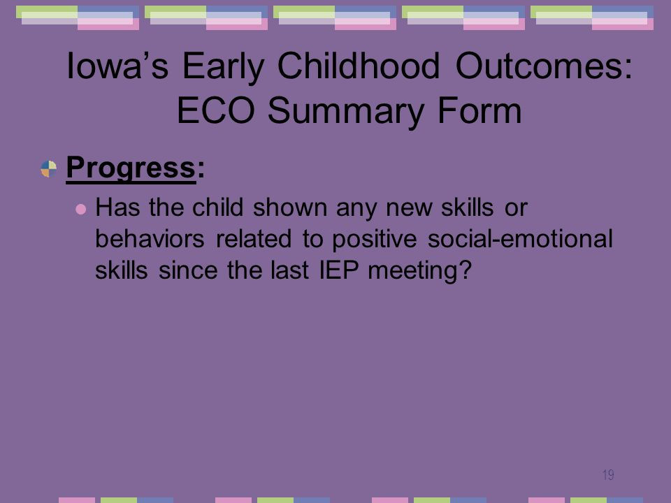 19 Iowas Early Childhood Outcomes: ECO Summary Form Progress: Has the child shown any new skills or behaviors related to positive social-emotional skills since the last IEP meeting