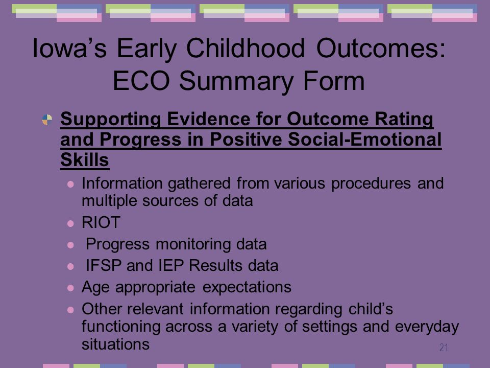 21 Iowas Early Childhood Outcomes: ECO Summary Form Supporting Evidence for Outcome Rating and Progress in Positive Social-Emotional Skills Information gathered from various procedures and multiple sources of data RIOT Progress monitoring data IFSP and IEP Results data Age appropriate expectations Other relevant information regarding childs functioning across a variety of settings and everyday situations