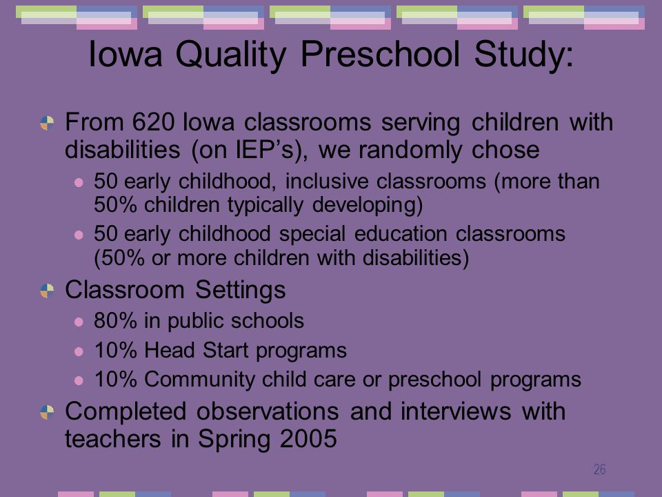 26 Iowa Quality Preschool Study: From 620 Iowa classrooms serving children with disabilities (on IEPs), we randomly chose 50 early childhood, inclusiv