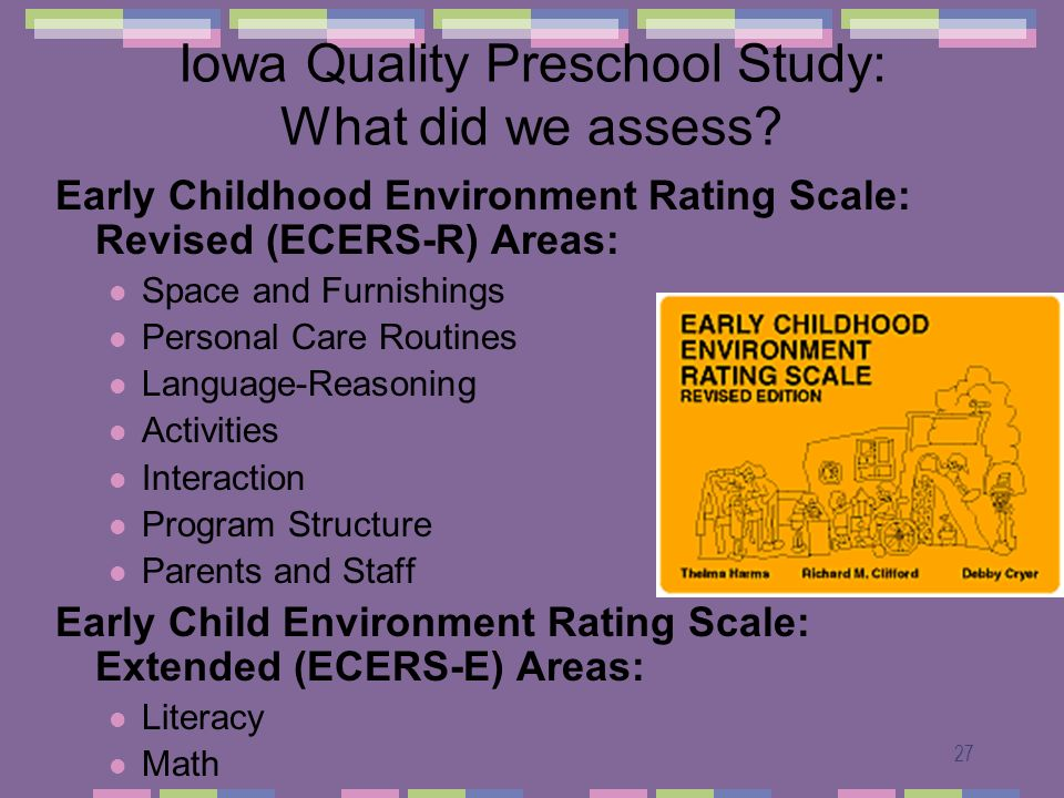 27 Iowa Quality Preschool Study: What did we assess? Early Childhood Environment Rating Scale: Revised (ECERS-R) Areas: Space and Furnishings Personal