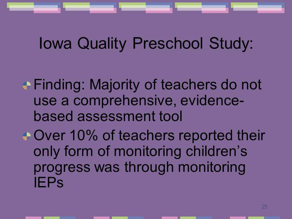 29 Iowa Quality Preschool Study: Finding: Majority of teachers do not use a comprehensive, evidence- based assessment tool Over 10% of teachers reported their only form of monitoring childrens progress was through monitoring IEPs