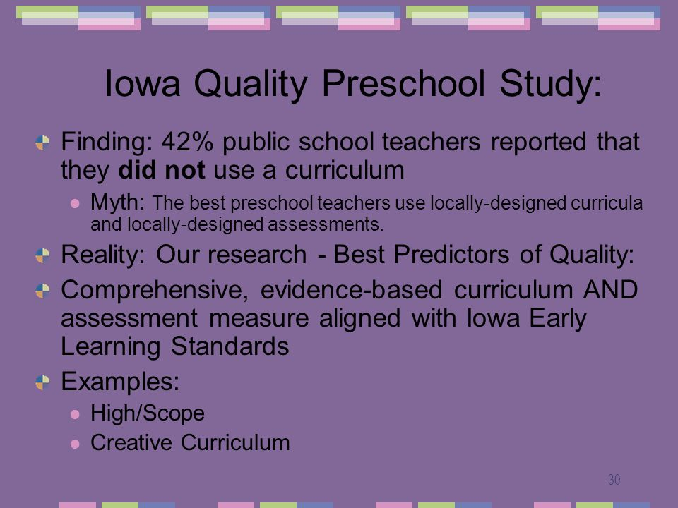 30 Iowa Quality Preschool Study: Finding: 42% public school teachers reported that they did not use a curriculum Myth: The best preschool teachers use