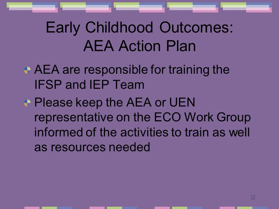 32 Early Childhood Outcomes: AEA Action Plan AEA are responsible for training the IFSP and IEP Team Please keep the AEA or UEN representative on the ECO Work Group informed of the activities to train as well as resources needed