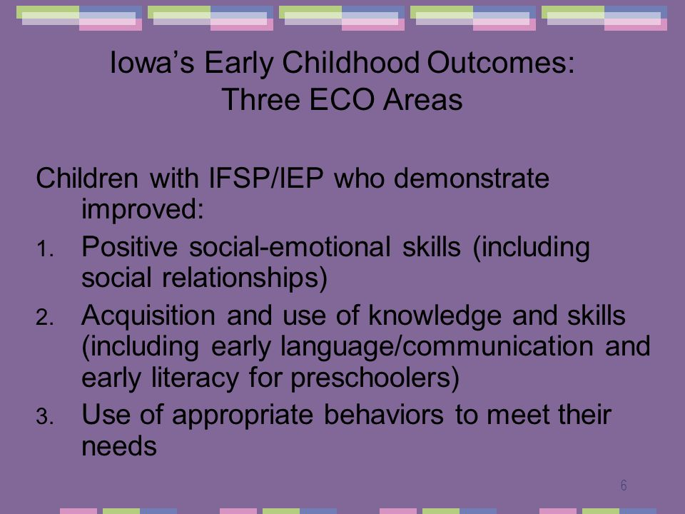 6 Iowas Early Childhood Outcomes: Three ECO Areas Children with IFSP/IEP who demonstrate improved: 1.