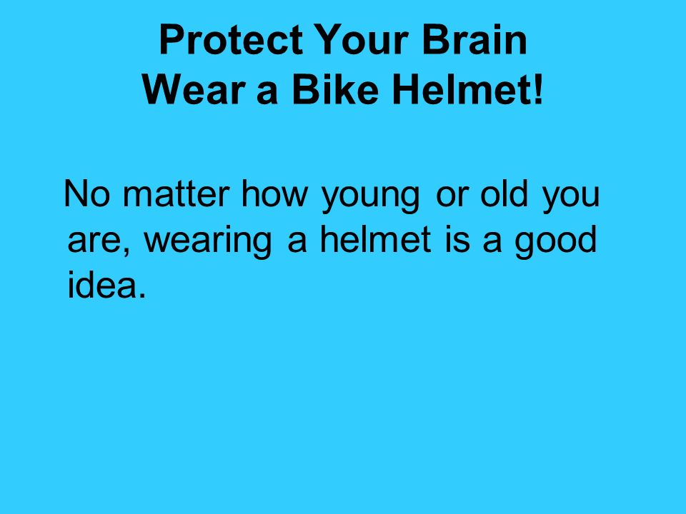 Protect Your Brain Wear a Bike Helmet! No matter how young or old you are, wearing a helmet is a good idea.