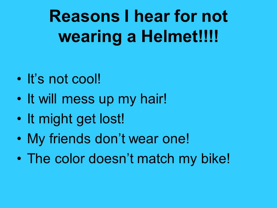 Reasons I hear for not wearing a Helmet!!!! Its not cool! It will mess up my hair! It might get lost! My friends dont wear one! The color doesnt match