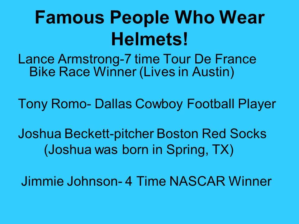 Famous People Who Wear Helmets! Lance Armstrong-7 time Tour De France Bike Race Winner (Lives in Austin) Tony Romo- Dallas Cowboy Football Player Josh