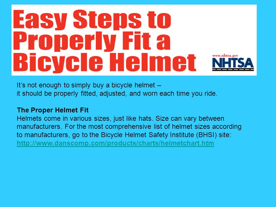 Its not enough to simply buy a bicycle helmet – it should be properly fitted, adjusted, and worn each time you ride. The Proper Helmet Fit Helmets com