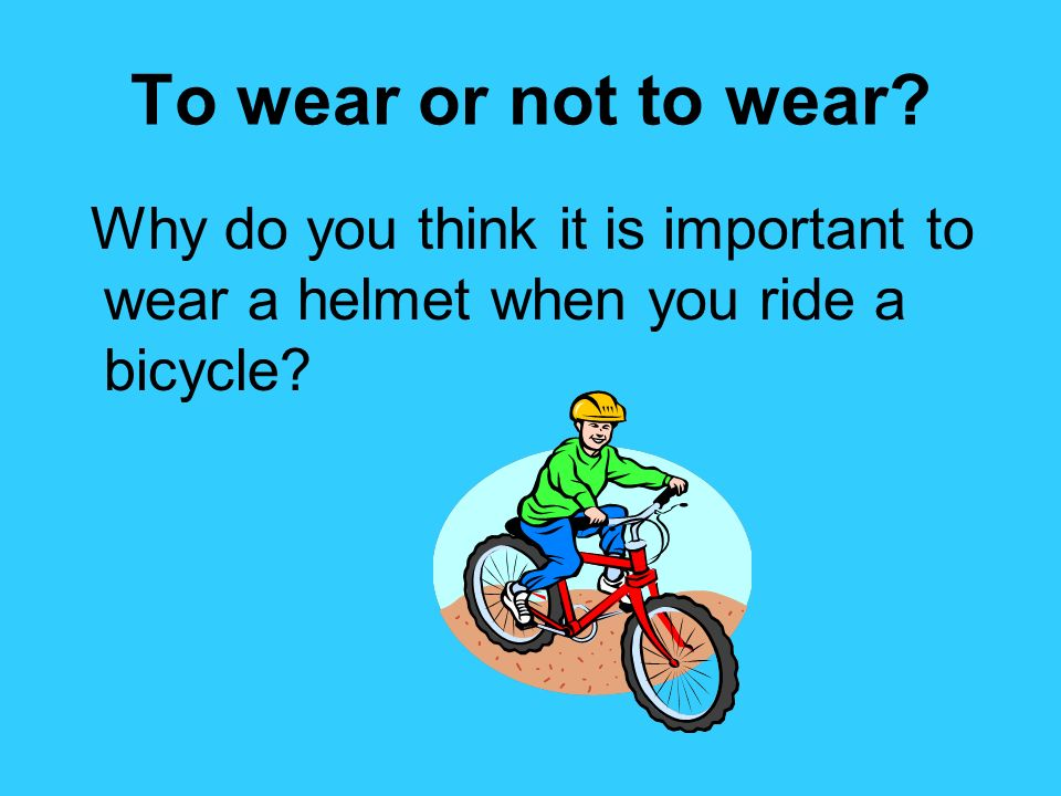 To wear or not to wear Why do you think it is important to wear a helmet when you ride a bicycle
