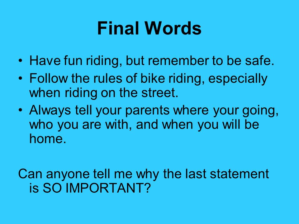 Final Words Have fun riding, but remember to be safe. Follow the rules of bike riding, especially when riding on the street. Always tell your parents