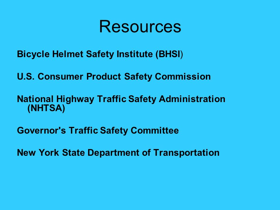 Resources Bicycle Helmet Safety Institute (BHSI) U.S. Consumer Product Safety Commission National Highway Traffic Safety Administration (NHTSA) Govern