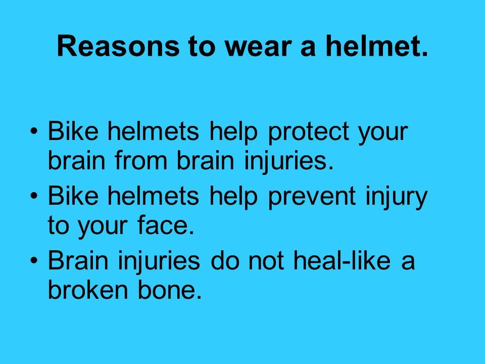 Reasons to wear a helmet. Bike helmets help protect your brain from brain injuries. Bike helmets help prevent injury to your face. Brain injuries do n