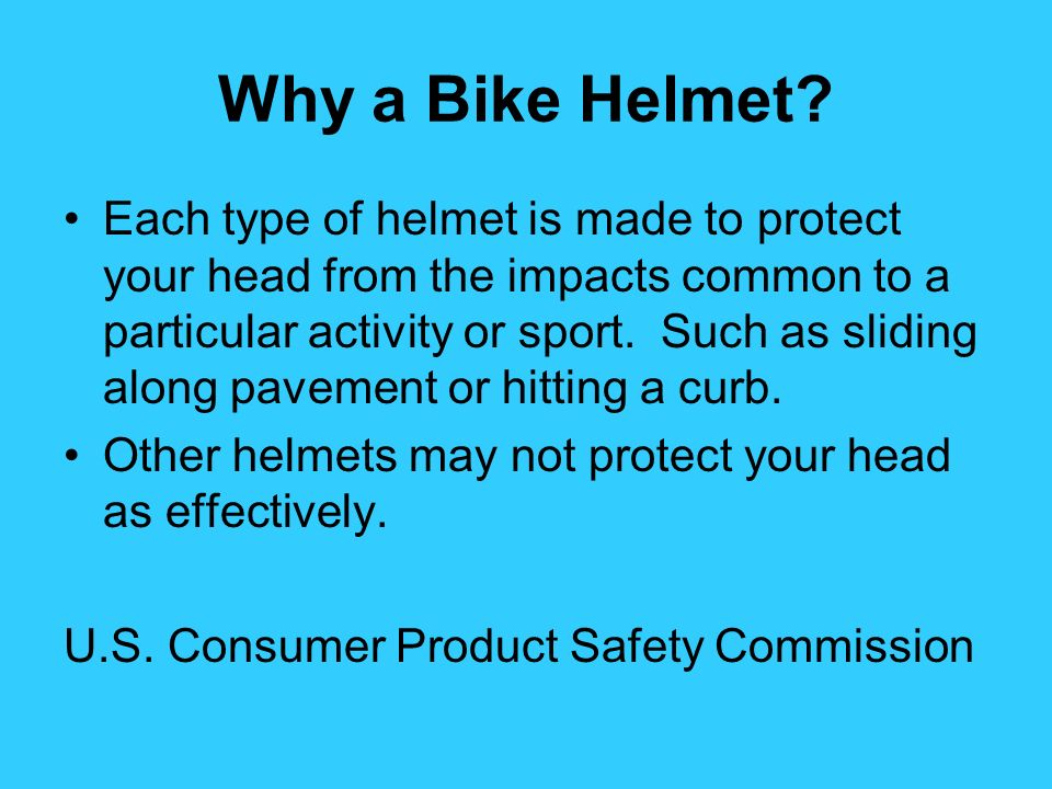 Why a Bike Helmet? Each type of helmet is made to protect your head from the impacts common to a particular activity or sport. Such as sliding along p