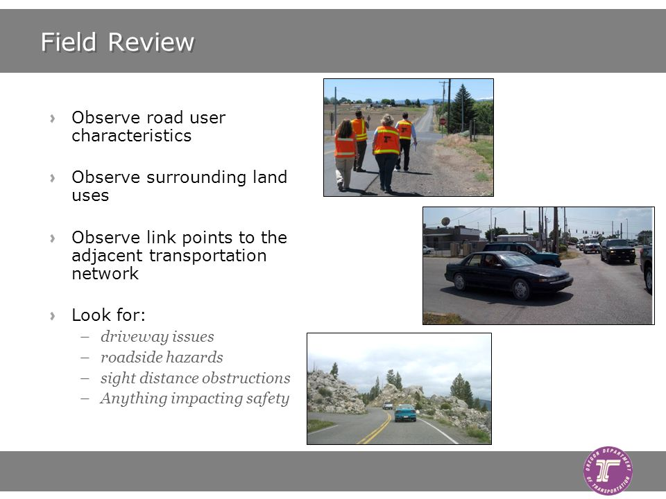 Field Review Observe road user characteristics Observe surrounding land uses Observe link points to the adjacent transportation network Look for: –driveway issues –roadside hazards –sight distance obstructions –Anything impacting safety
