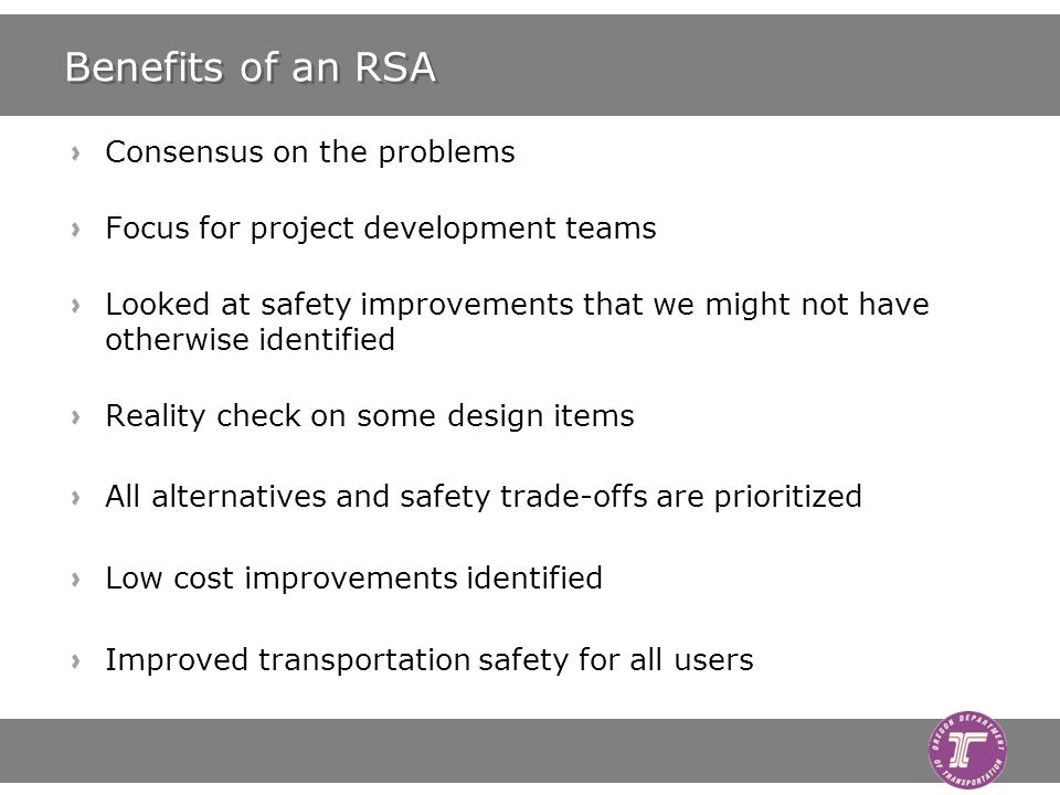 Benefits of an RSA Consensus on the problems Focus for project development teams Looked at safety improvements that we might not have otherwise identified Reality check on some design items All alternatives and safety trade-offs are prioritized Low cost improvements identified Improved transportation safety for all users