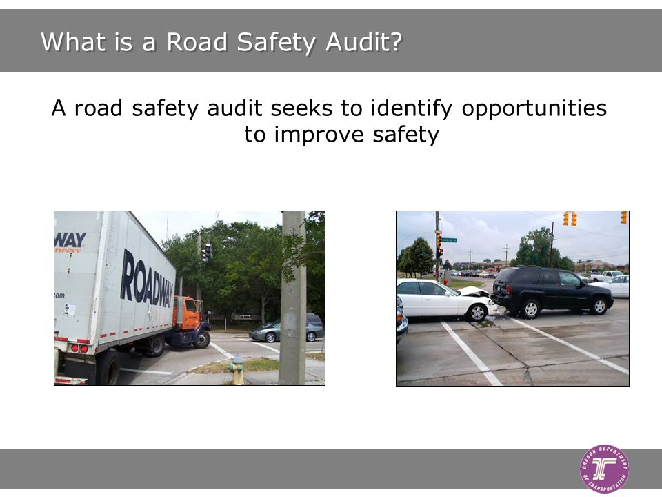 What is a Road Safety Audit? A road safety audit seeks to identify opportunities to improve safety