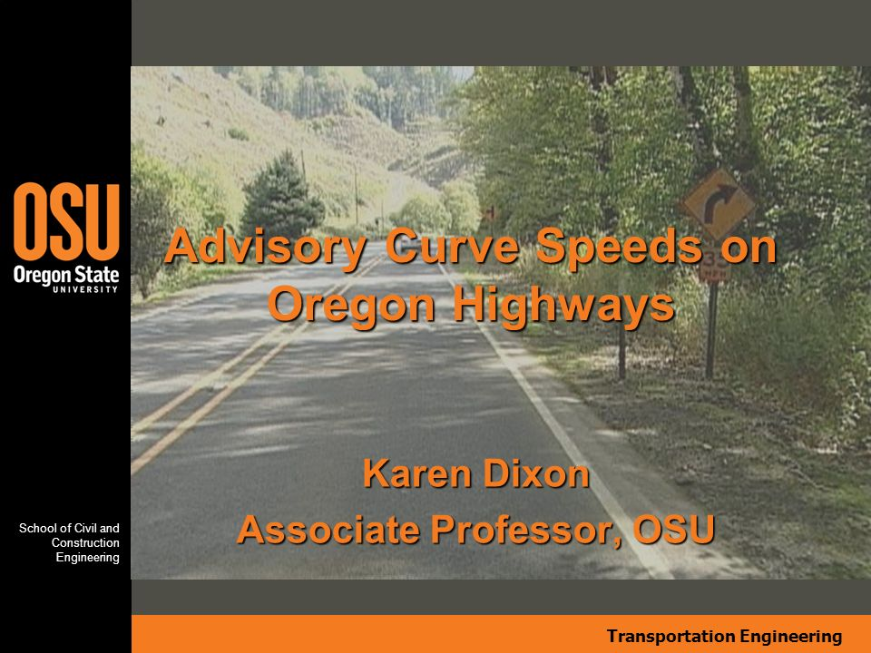 Transportation Engineering School of Civil and Construction Engineering Summary of Findings Current Oregon Policy compliance varies, but advisory speeds of 30 to 45 mph consistently have a lower compliance Compliance defined as Equal to Recommended Advisory Speed much more rigid than a definition of Equal to or Less than