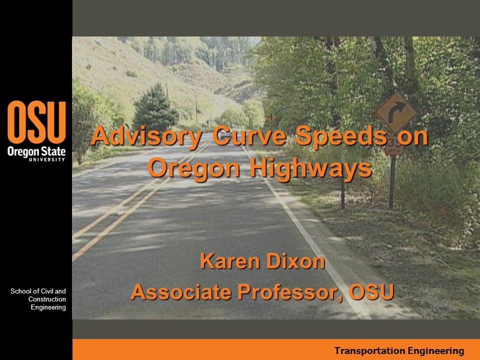 Transportation Engineering School of Civil and Construction Engineering Karen Dixon Associate Professor, OSU Advisory Curve Speeds on Oregon Highways