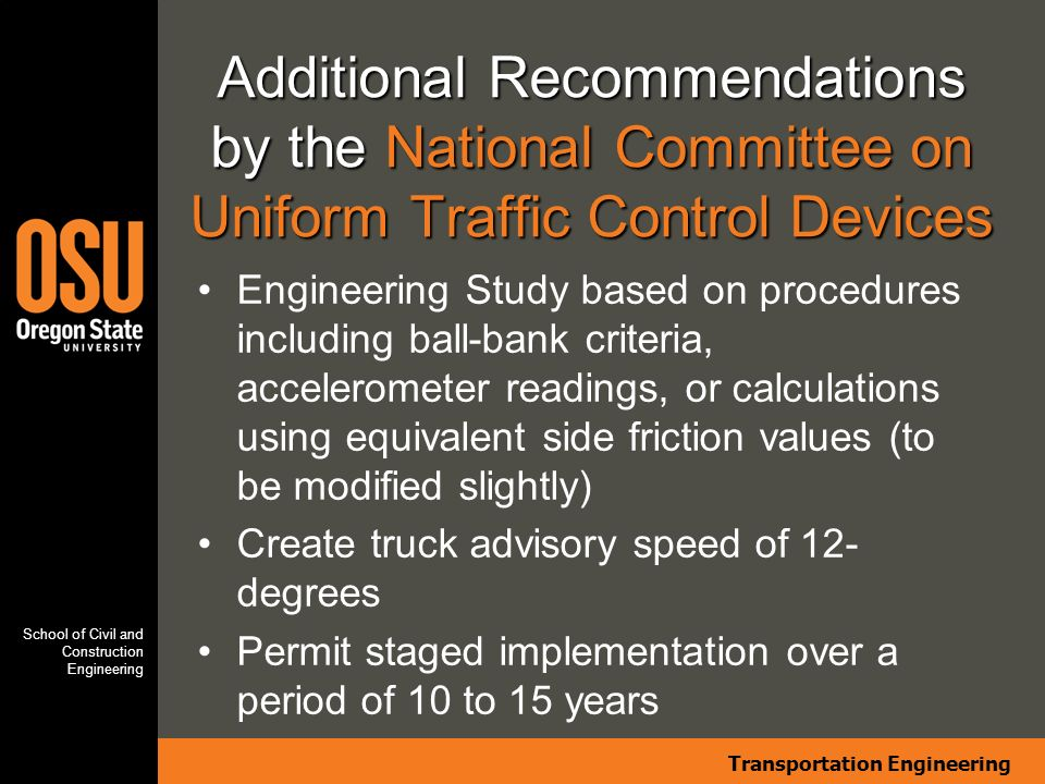 Transportation Engineering School of Civil and Construction Engineering Additional Recommendations by the National Committee on Uniform Traffic Control Devices Engineering Study based on procedures including ball-bank criteria, accelerometer readings, or calculations using equivalent side friction values (to be modified slightly) Create truck advisory speed of 12- degrees Permit staged implementation over a period of 10 to 15 years
