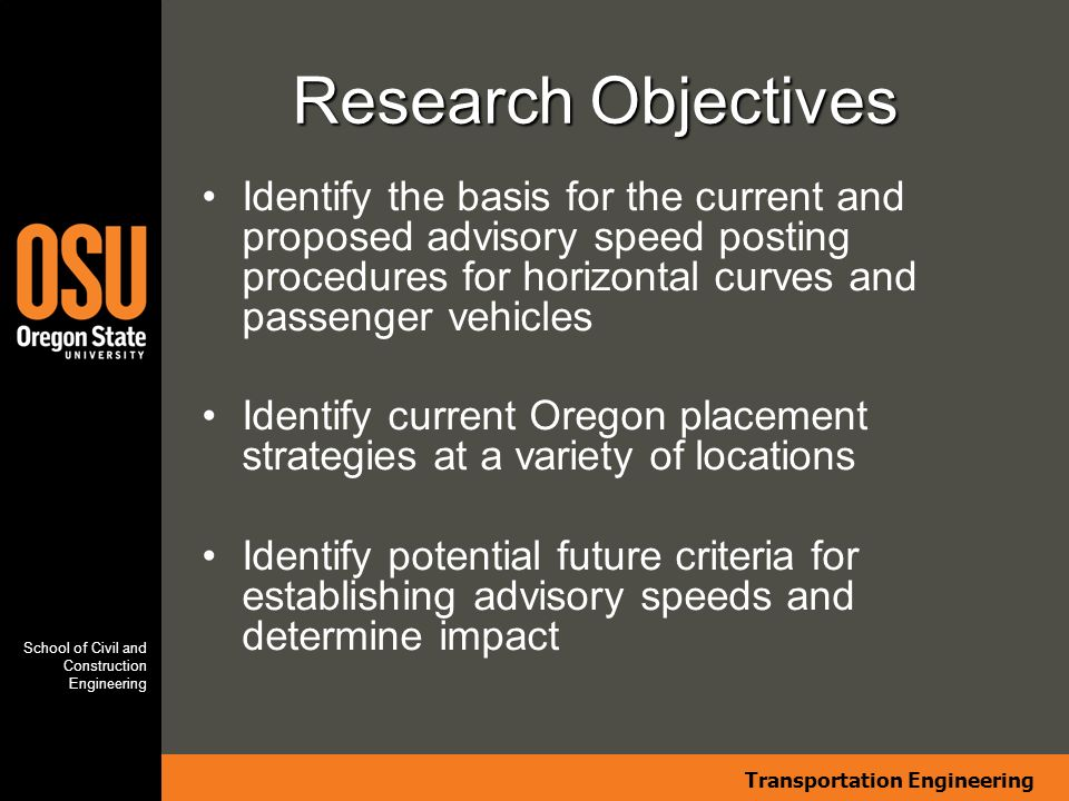 Transportation Engineering School of Civil and Construction Engineering Research Objectives Identify the basis for the current and proposed advisory speed posting procedures for horizontal curves and passenger vehicles Identify current Oregon placement strategies at a variety of locations Identify potential future criteria for establishing advisory speeds and determine impact