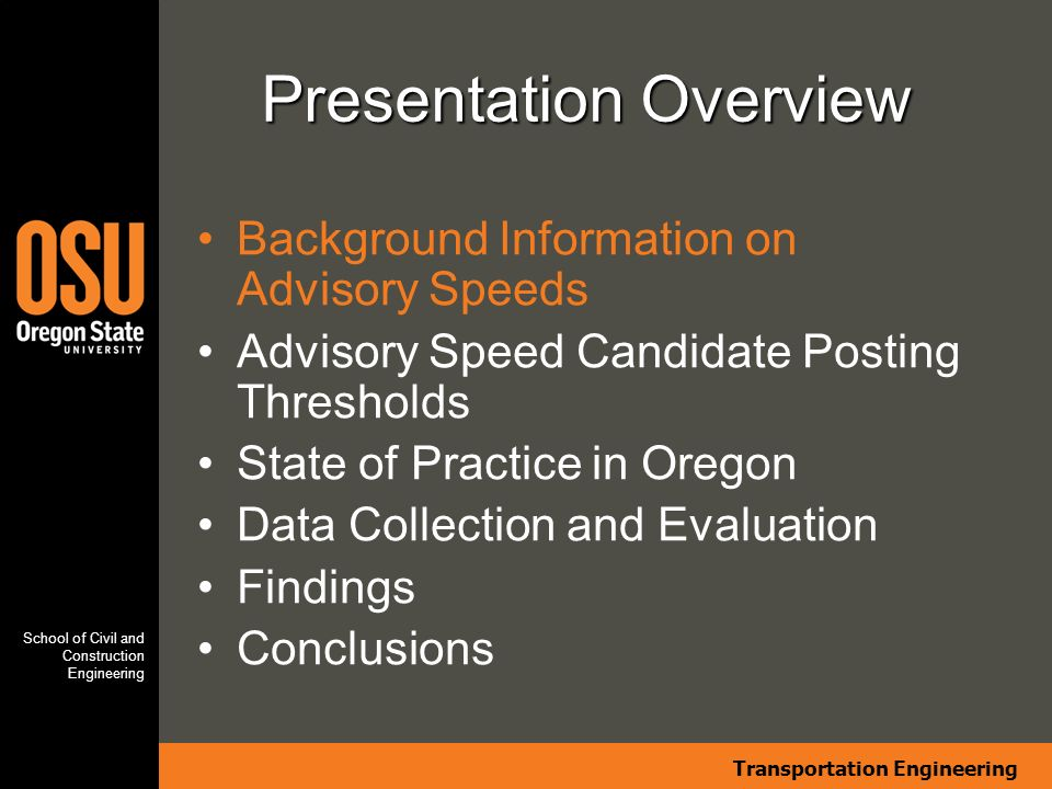Transportation Engineering School of Civil and Construction Engineering Presentation Overview Background Information on Advisory Speeds Advisory Speed Candidate Posting Thresholds State of Practice in Oregon Data Collection and Evaluation Findings Conclusions