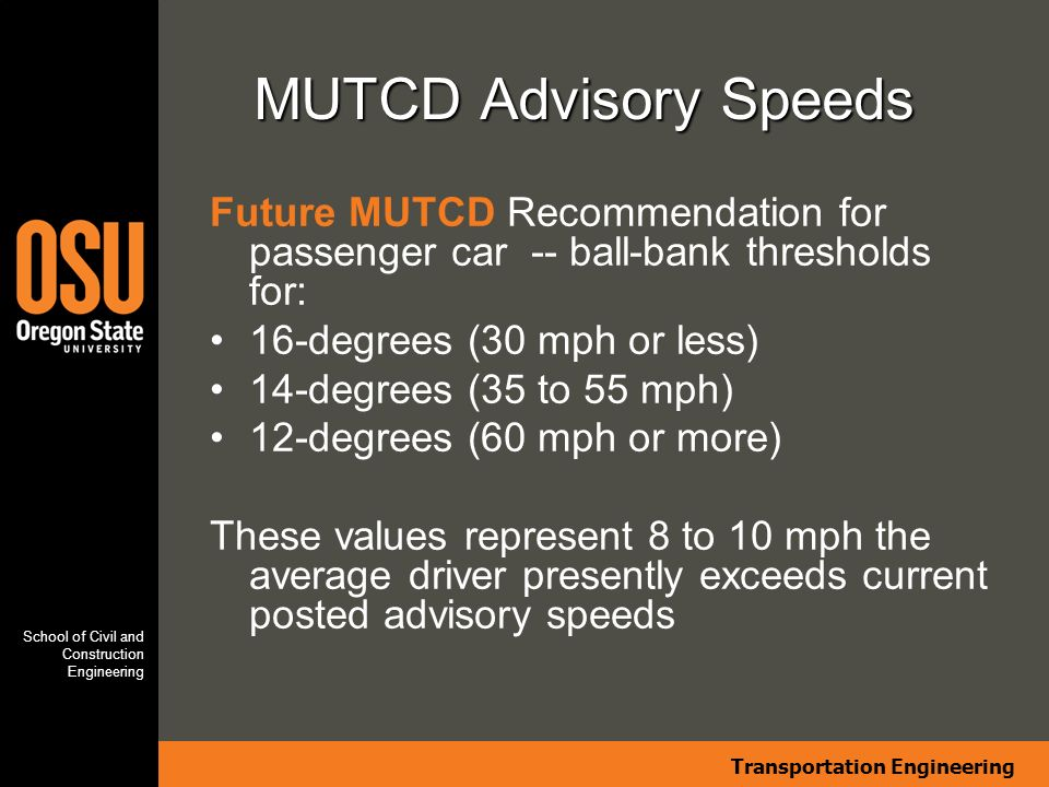 Transportation Engineering School of Civil and Construction Engineering MUTCD Advisory Speeds Future MUTCD Recommendation for passenger car -- ball-bank thresholds for: 16-degrees (30 mph or less) 14-degrees (35 to 55 mph) 12-degrees (60 mph or more) These values represent 8 to 10 mph the average driver presently exceeds current posted advisory speeds