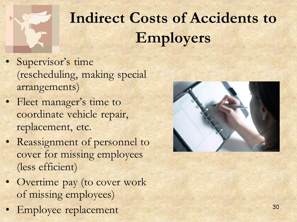 30 Indirect Costs of Accidents to Employers Supervisors time (rescheduling, making special arrangements) Fleet managers time to coordinate vehicle repair, replacement, etc.
