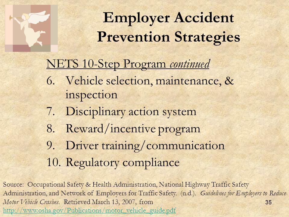 35 NETS 10-Step Program continued 6.Vehicle selection, maintenance, & inspection 7.Disciplinary action system 8.Reward/incentive program 9.Driver training/communication 10.Regulatory compliance Employer Accident Prevention Strategies Source: Occupational Safety & Health Administration, National Highway Traffic Safety Administration, and Network of Employers for Traffic Safety.