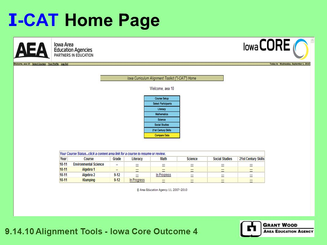 I -CAT: Data Display Percent alignment between what is taught and the Essential Concepts/Skill Sets is displayed Different levels of analysis reveal different degrees of alignment 9.14.10 Alignment Tools - Iowa Core Outcome 4